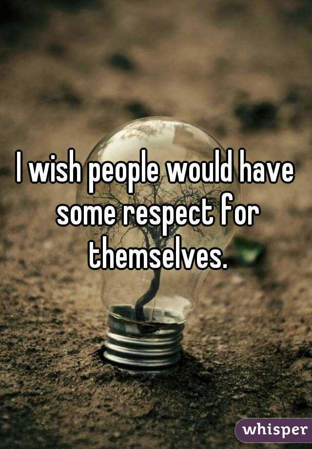 I wish people would have some respect for themselves.
