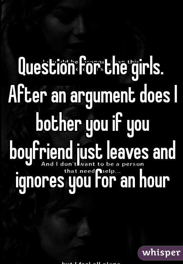 Question for the girls. After an argument does I bother you if you boyfriend just leaves and ignores you for an hour