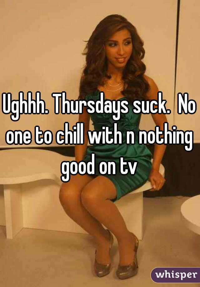 Ughhh. Thursdays suck.  No one to chill with n nothing  good on tv