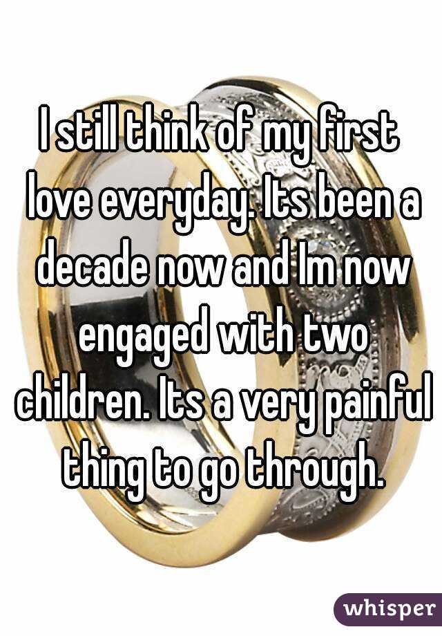 I still think of my first love everyday. Its been a decade now and Im now engaged with two children. Its a very painful thing to go through.