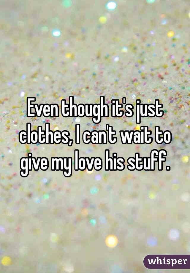 Even though it's just clothes, I can't wait to give my love his stuff.