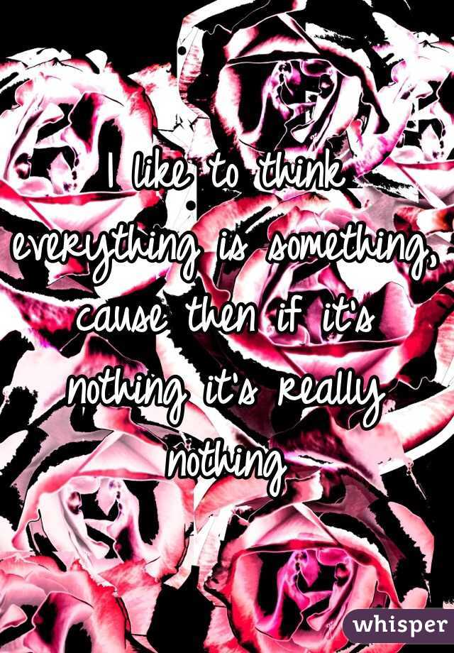 I like to think everything is something, cause then if it's nothing it's really nothing