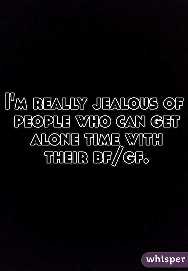 I'm really jealous of people who can get alone time with their bf/gf.