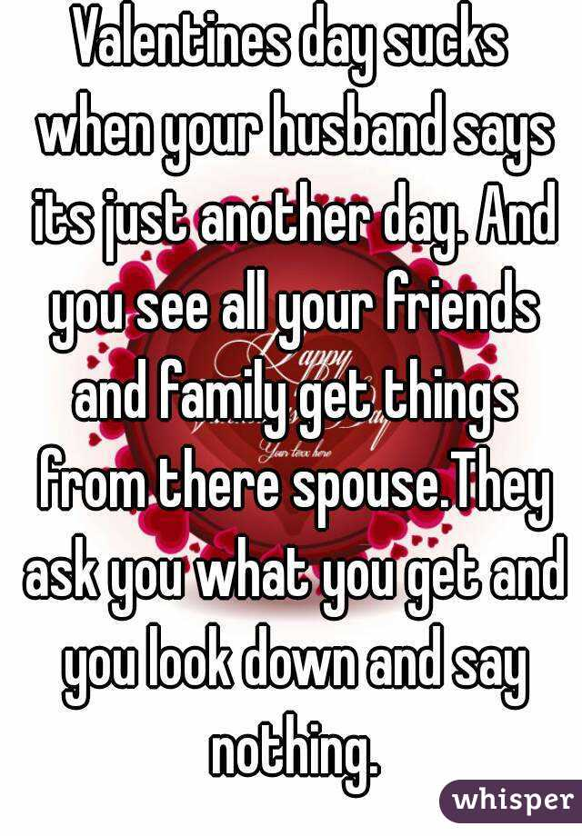 Valentines day sucks when your husband says its just another day. And you see all your friends and family get things from there spouse.They ask you what you get and you look down and say nothing.