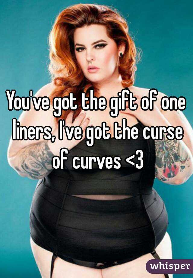 You've got the gift of one liners, I've got the curse of curves <3