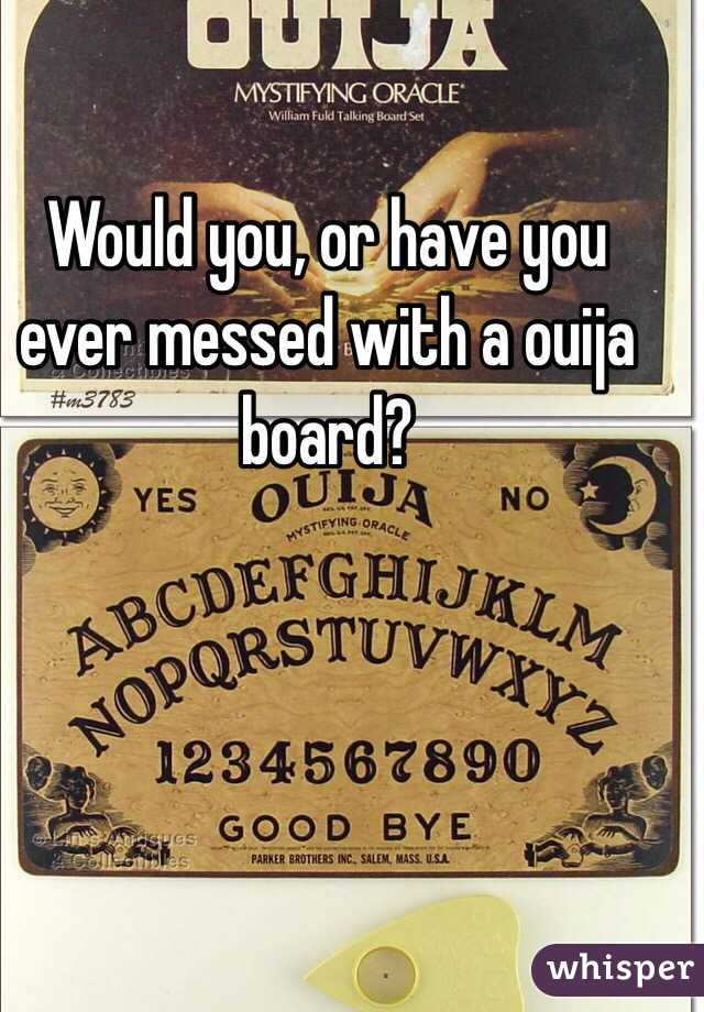 Would you, or have you ever messed with a ouija board?