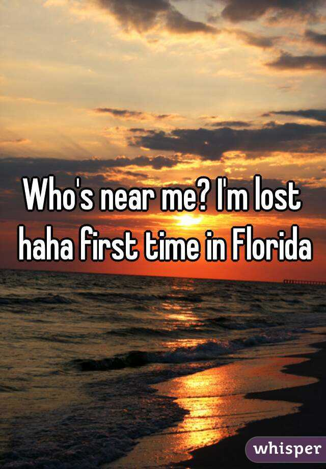 Who's near me? I'm lost haha first time in Florida