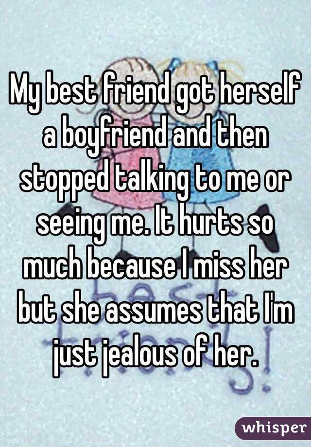 My best friend got herself a boyfriend and then stopped talking to me or seeing me. It hurts so much because I miss her but she assumes that I'm just jealous of her.