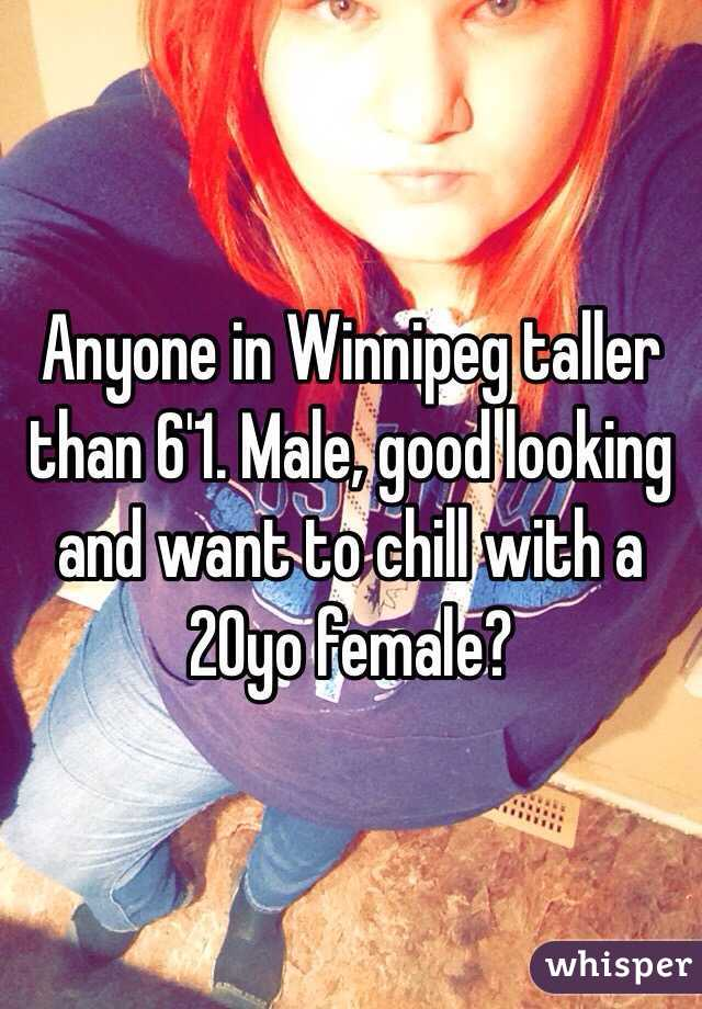 Anyone in Winnipeg taller than 6'1. Male, good looking and want to chill with a 20yo female?