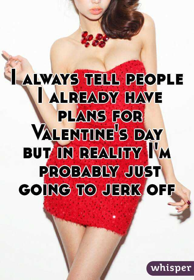 I always tell people I already have plans for Valentine's day  but in reality I'm probably just going to jerk off
