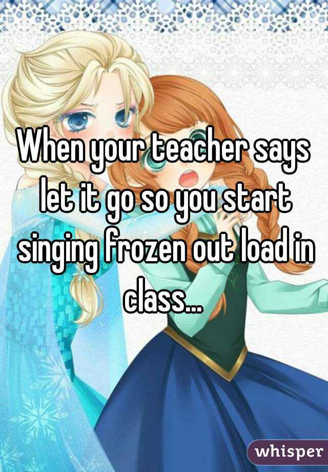 When your teacher says let it go so you start singing frozen out load in class...