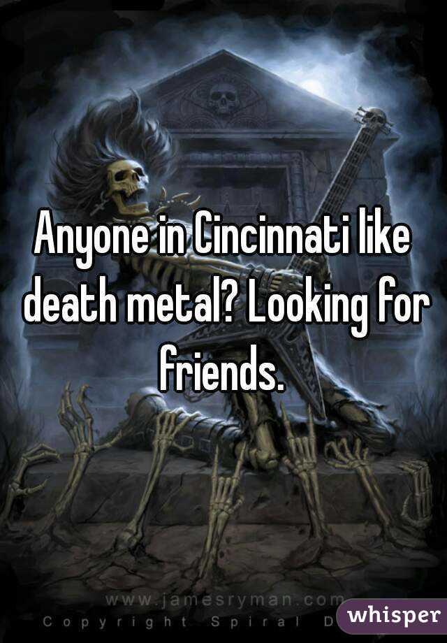Anyone in Cincinnati like death metal? Looking for friends.