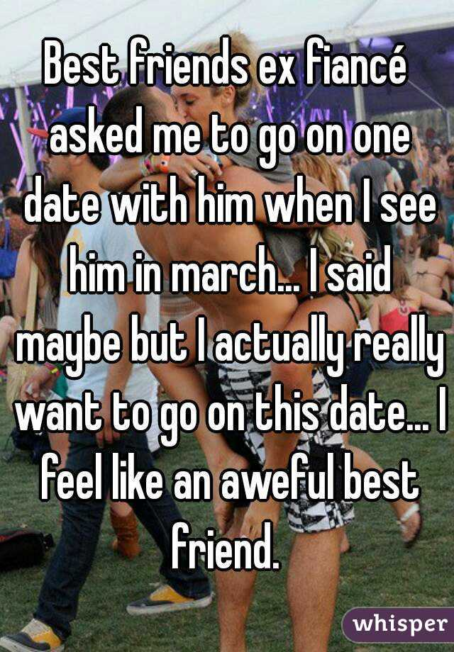 Best friends ex fiancé asked me to go on one date with him when I see him in march... I said maybe but I actually really want to go on this date... I feel like an aweful best friend.