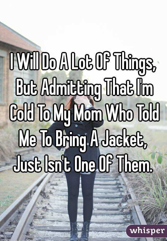 I Will Do A Lot Of Things, But Admitting That I'm Cold To My Mom Who Told Me To Bring A Jacket,  Just Isn't One Of Them.