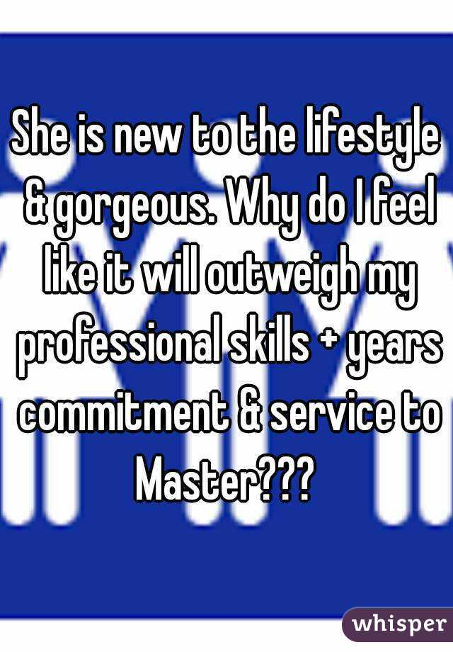 She is new to the lifestyle & gorgeous. Why do I feel like it will outweigh my professional skills + years commitment & service to Master???