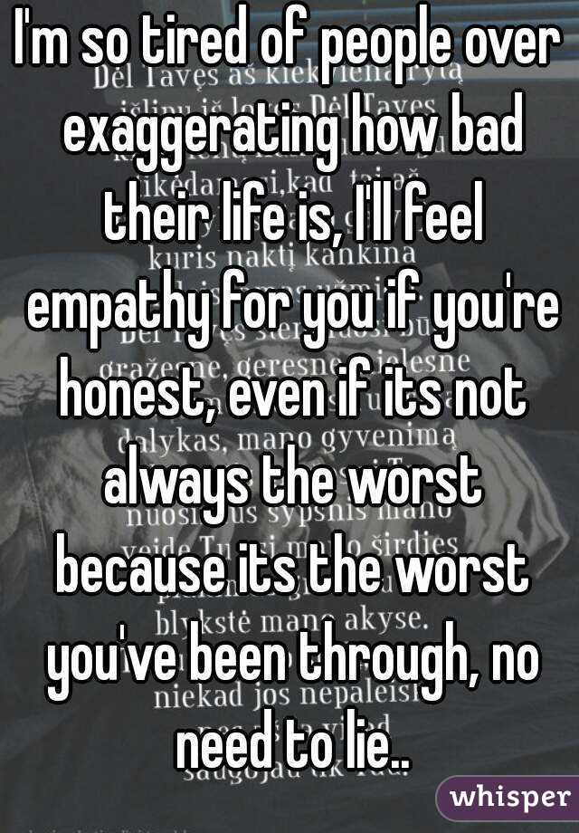 I'm so tired of people over exaggerating how bad their life is, I'll feel empathy for you if you're honest, even if its not always the worst because its the worst you've been through, no need to lie..