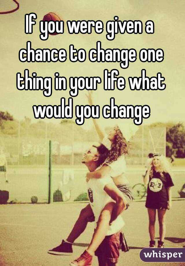 If you were given a chance to change one thing in your life what would you change