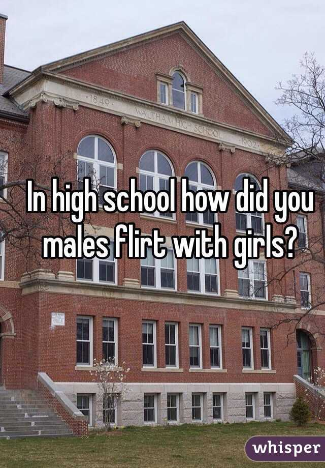 In high school how did you males flirt with girls?