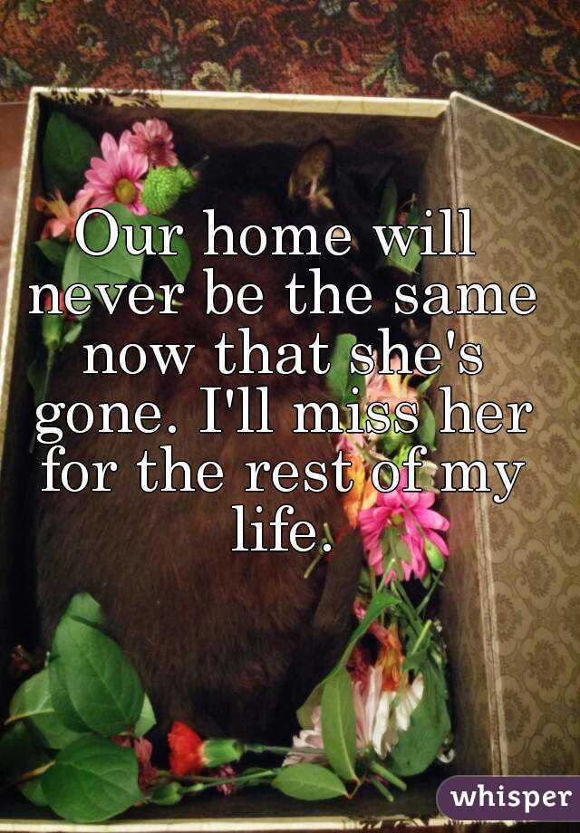 Our home will never be the same now that she's gone. I'll miss her for the rest of my life.