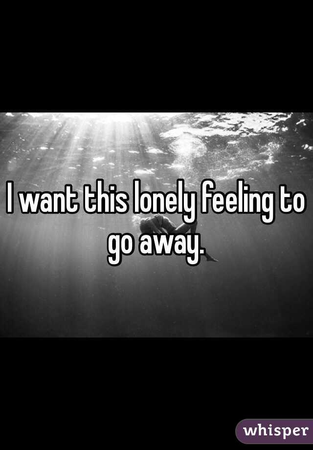 I want this lonely feeling to go away.