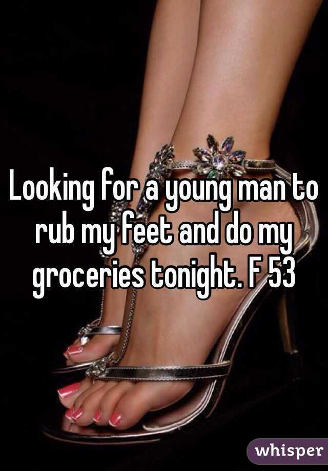 Looking for a young man to rub my feet and do my groceries tonight. F 53