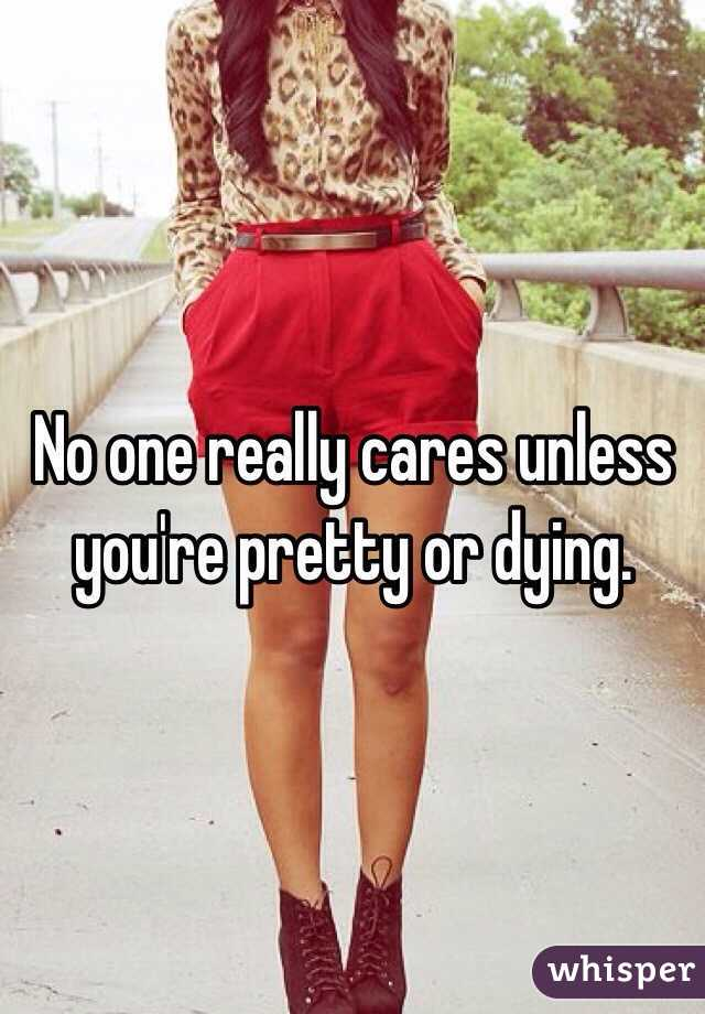 No one really cares unless you're pretty or dying.