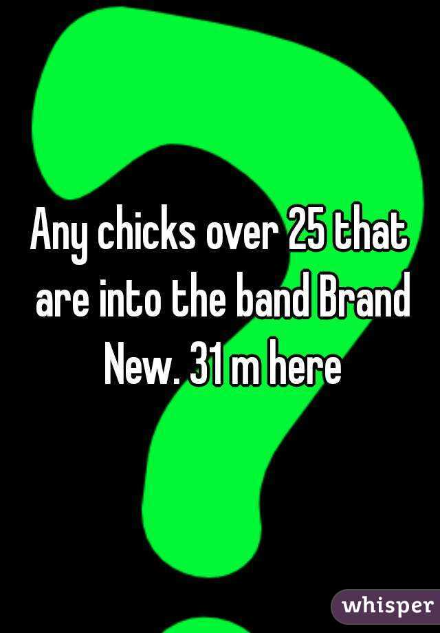 Any chicks over 25 that are into the band Brand New. 31 m here