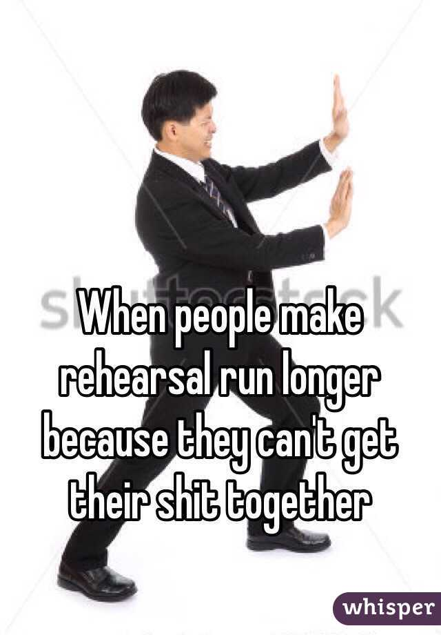 When people make rehearsal run longer because they can't get their shit together