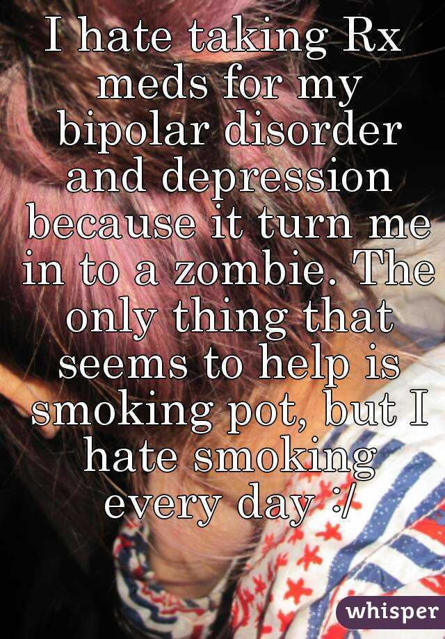 I hate taking Rx meds for my bipolar disorder and depression because it turn me in to a zombie. The only thing that seems to help is smoking pot, but I hate smoking every day :/