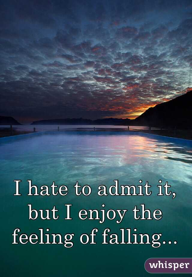I hate to admit it, but I enjoy the feeling of falling...