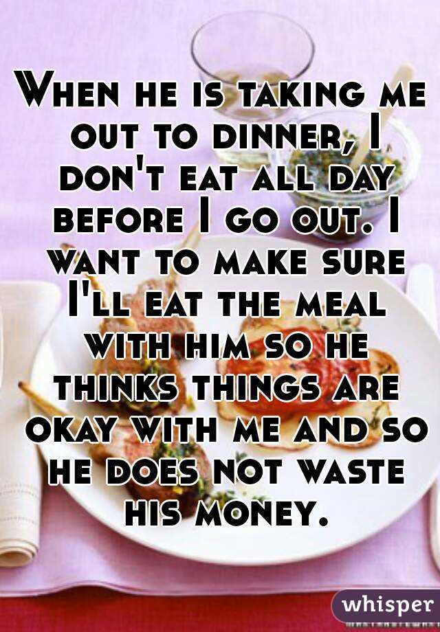 When he is taking me out to dinner, I don't eat all day before I go out. I want to make sure I'll eat the meal with him so he thinks things are okay with me and so he does not waste his money.