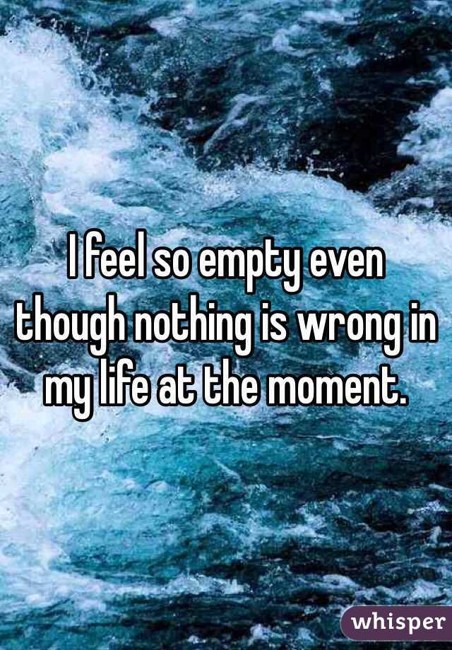 I feel so empty even though nothing is wrong in my life at the moment.