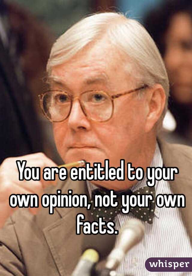 You are entitled to your own opinion, not your own facts.