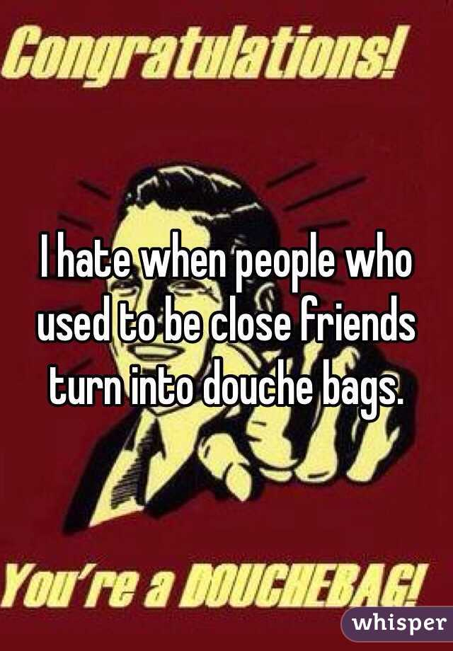 I hate when people who used to be close friends turn into douche bags.