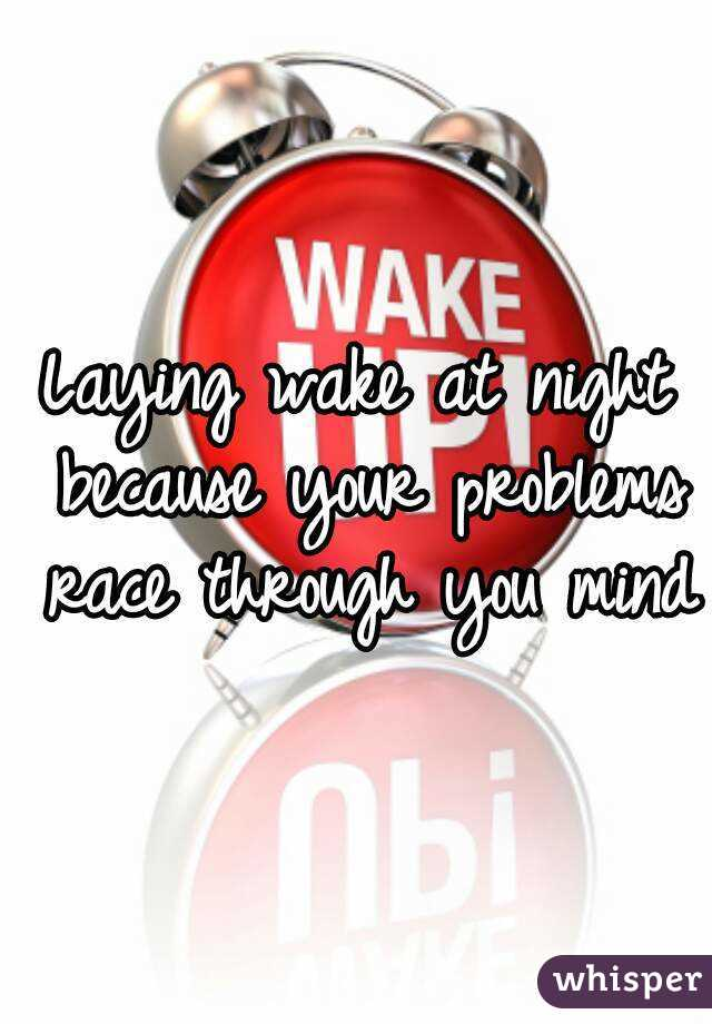 Laying wake at night because your problems race through you mind