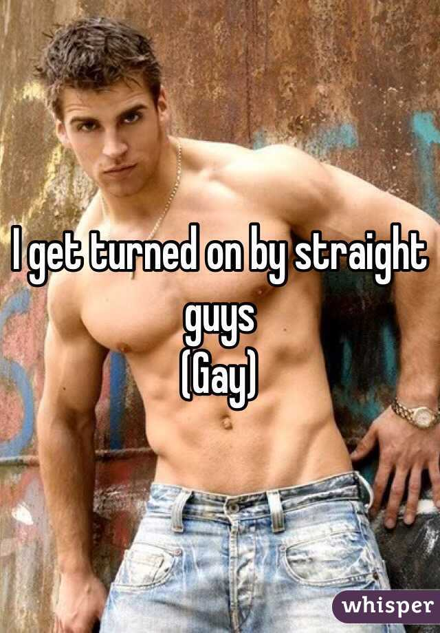 I get turned on by straight guys  (Gay)