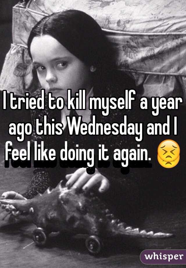 I tried to kill myself a year ago this Wednesday and I feel like doing it again. 😣