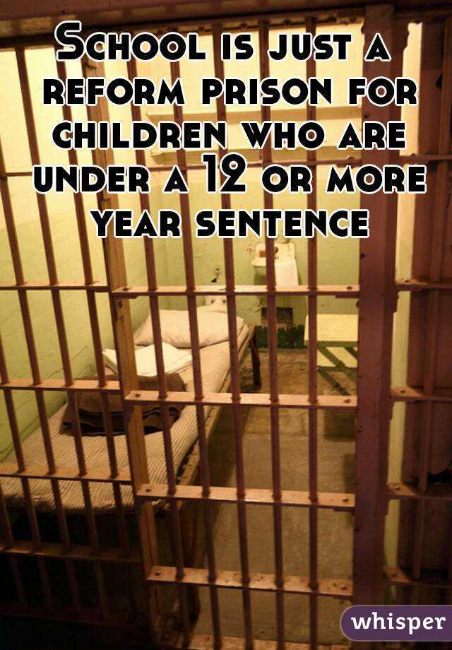 School is just a reform prison for children who are under a 12 or more year sentence