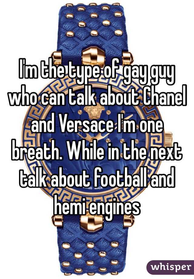 I'm the type of gay guy who can talk about Chanel and Versace I'm one breath. While in the next talk about football and hemi engines
