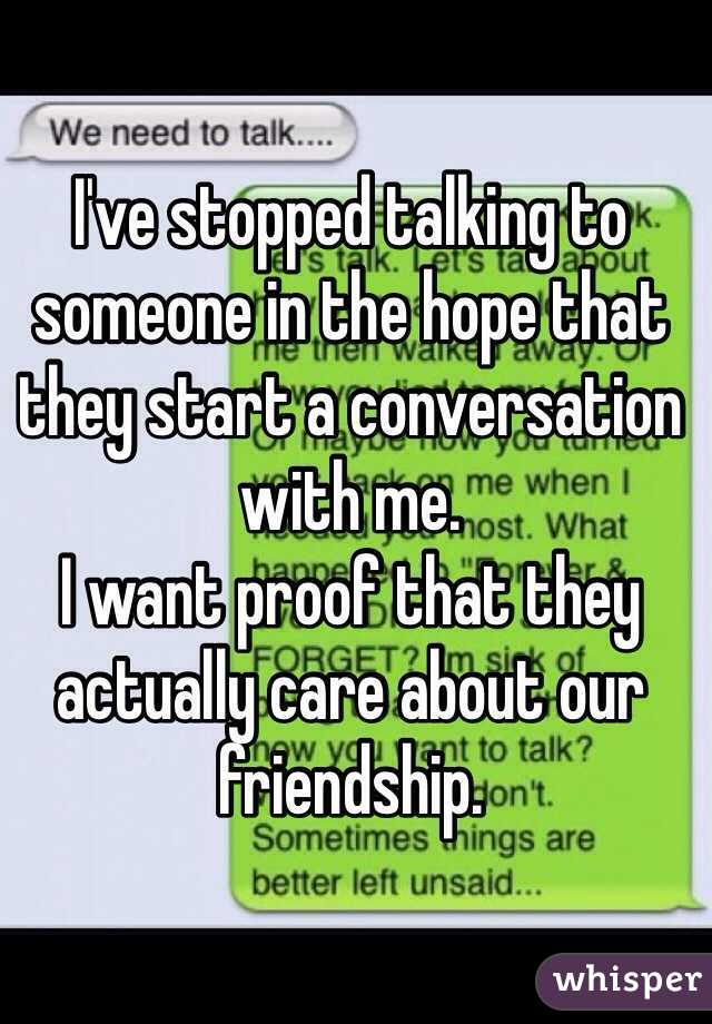 I've stopped talking to someone in the hope that they start a conversation with me.  I want proof that they actually care about our friendship.