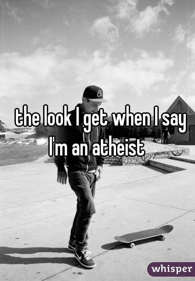 the look I get when I say I'm an atheist