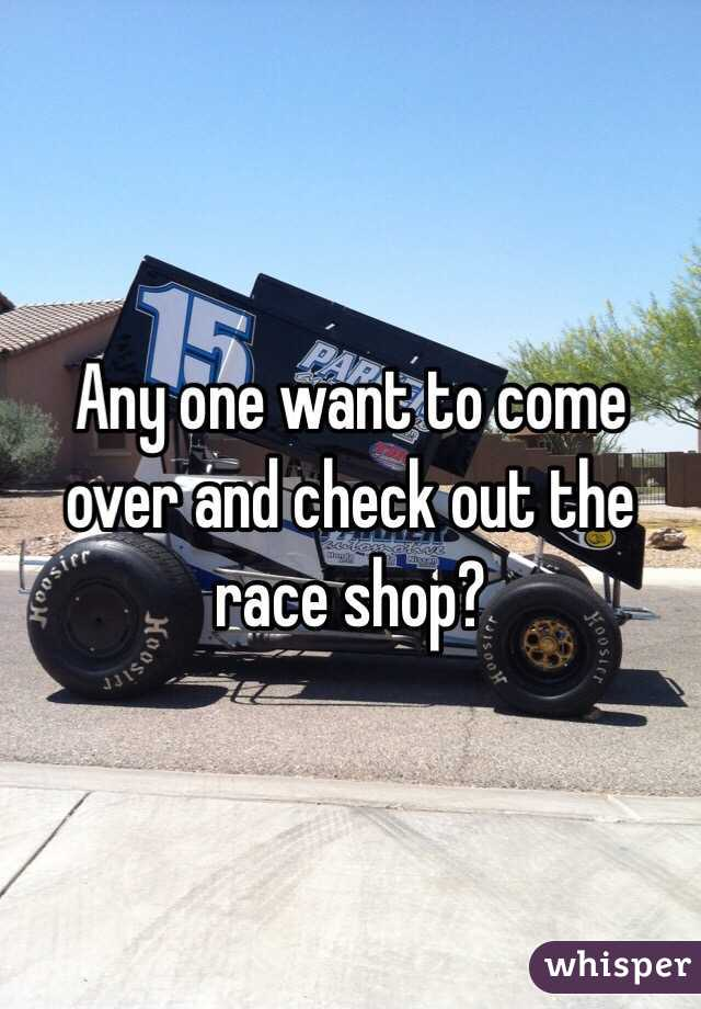 Any one want to come over and check out the race shop?