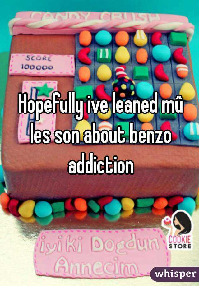 Hopefully ive leaned mû les son about benzo addiction