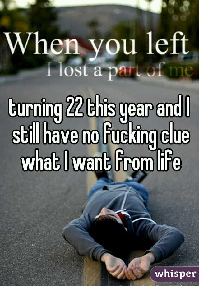 turning 22 this year and I still have no fucking clue what I want from life