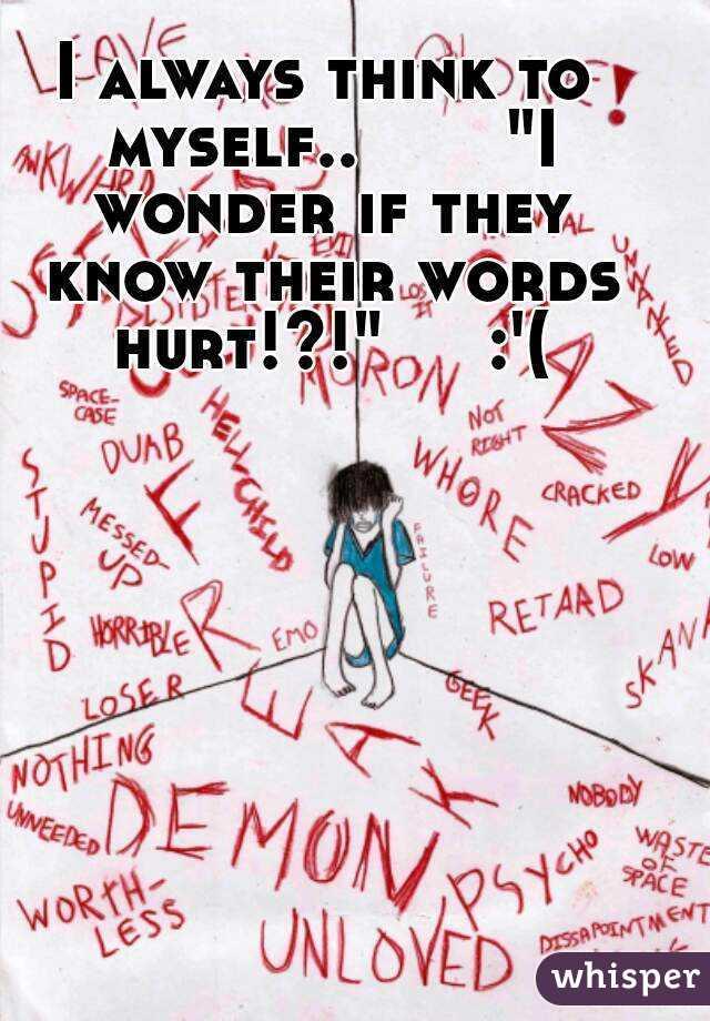 "I always think to myself..       ""I wonder if they know their words hurt!?!""     :'("
