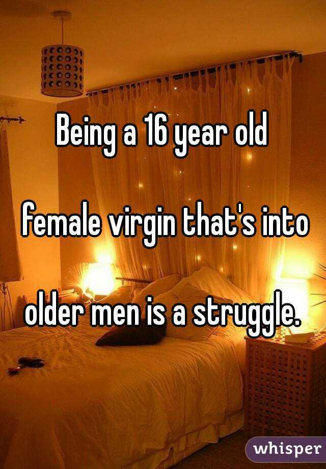 Being a 16 year old   female virgin that's into   older men is a struggle.