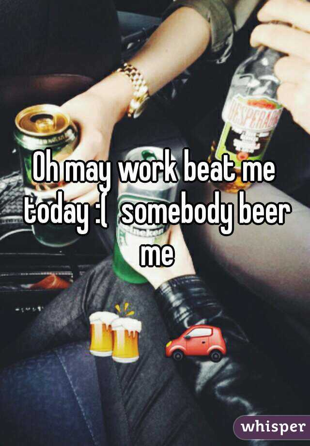 Oh may work beat me today :(  somebody beer me