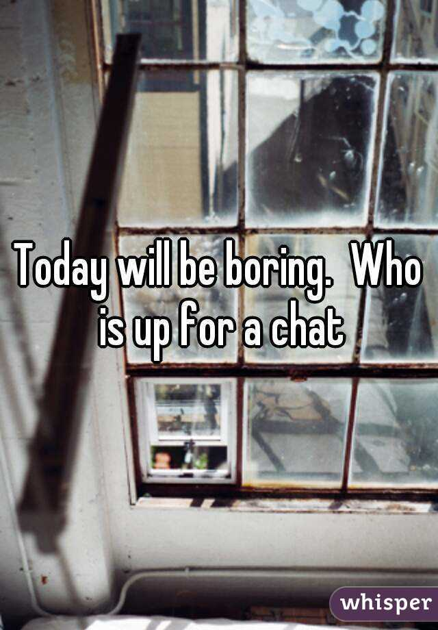 Today will be boring.  Who is up for a chat