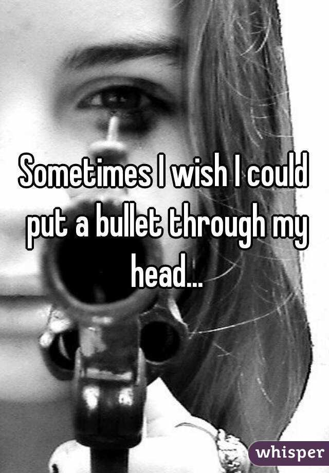 Sometimes I wish I could put a bullet through my head...