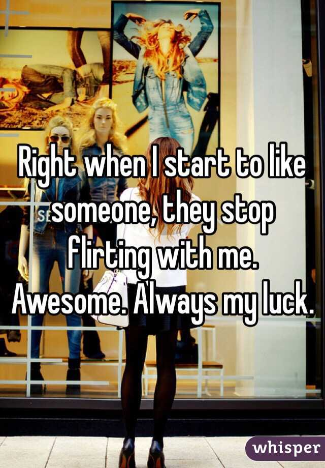 Right when I start to like someone, they stop flirting with me. Awesome. Always my luck.